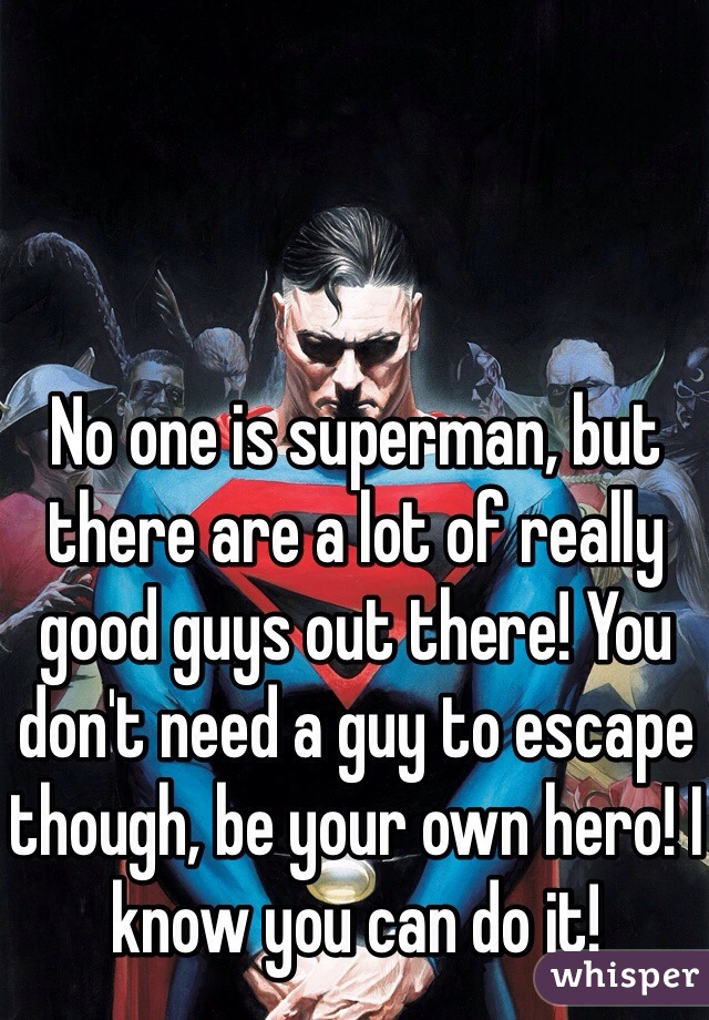 No one is superman, but there are a lot of really good guys out there! You don't need a guy to escape though, be your own hero! I know you can do it!
