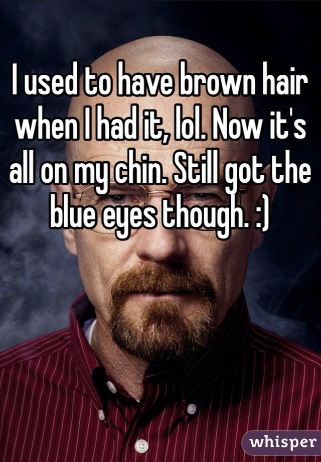 I used to have brown hair when I had it, lol. Now it's all on my chin. Still got the blue eyes though. :)