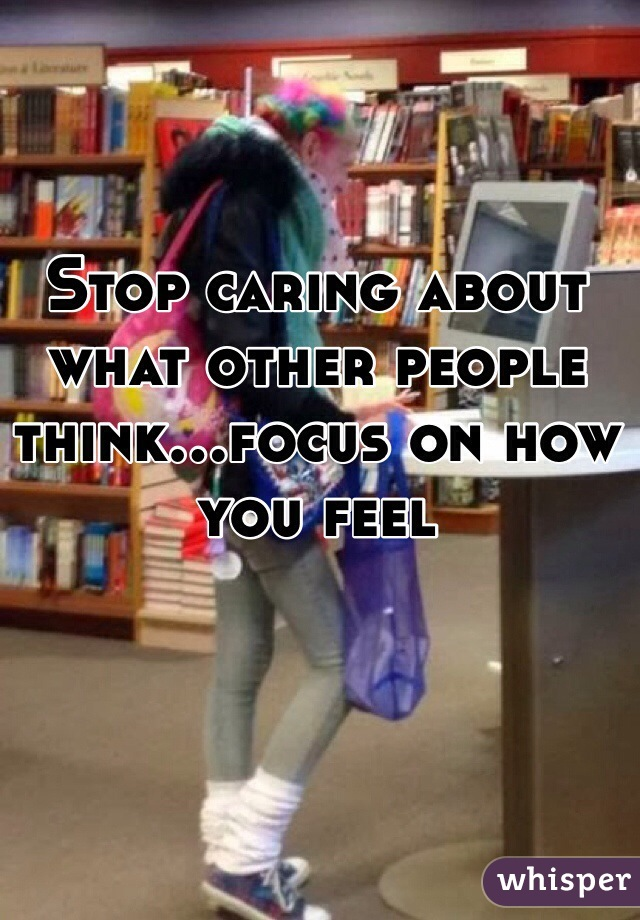 Stop caring about what other people think...focus on how you feel