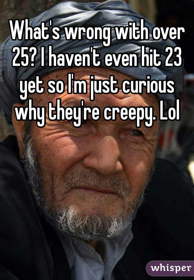 What's wrong with over 25? I haven't even hit 23 yet so I'm just curious why they're creepy. Lol