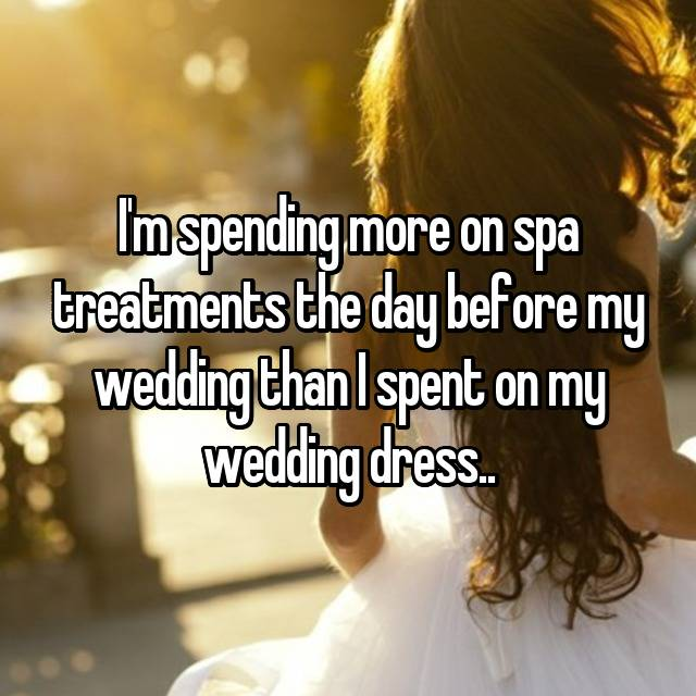 I'm spending more on spa treatments the day before my wedding than I spent on my wedding dress..