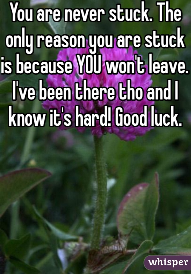You are never stuck. The only reason you are stuck is because YOU won't leave. I've been there tho and I know it's hard! Good luck.