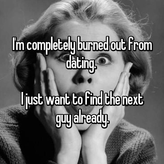 I'm completely burned out from dating.   I just want to find the next guy already.