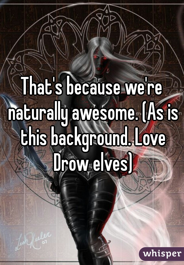 That's because we're naturally awesome. (As is this background. Love Drow elves)