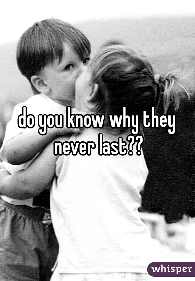 do you know why they never last??