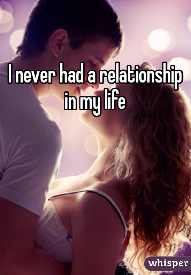 I never had a relationship in my life