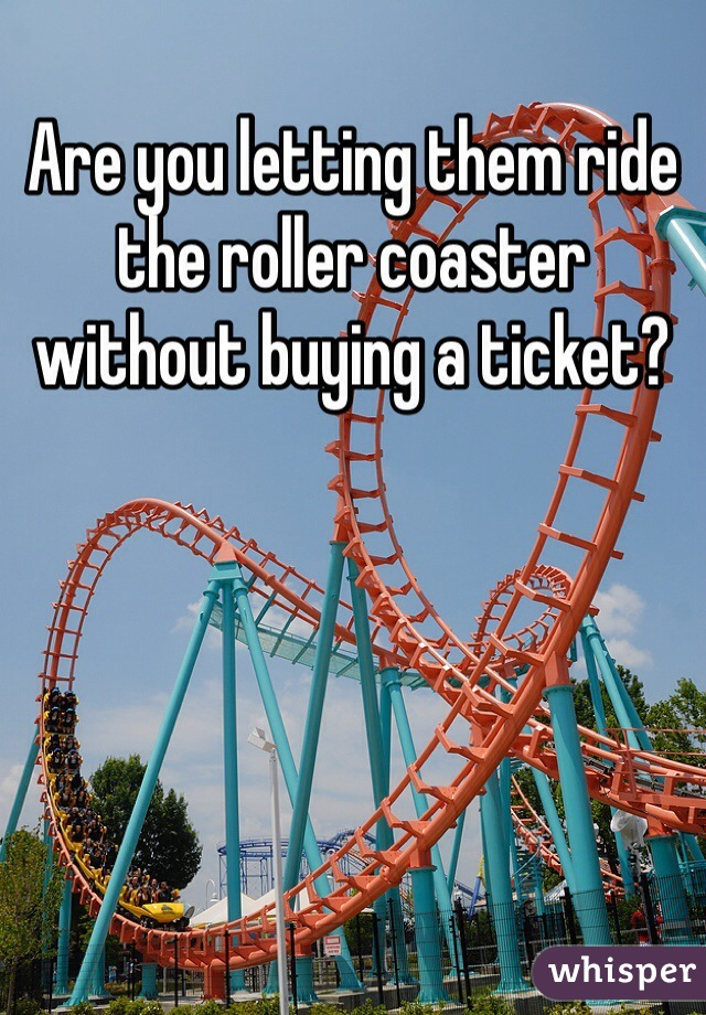 Are you letting them ride the roller coaster without buying a ticket?