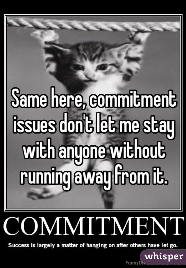 Same here, commitment issues don't let me stay with anyone without running away from it.