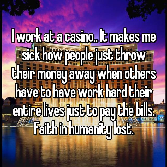 I work at a casino.. It makes me sick how people just throw their money away when others have to have work hard their entire lives just to pay the bills. Faith in humanity lost.