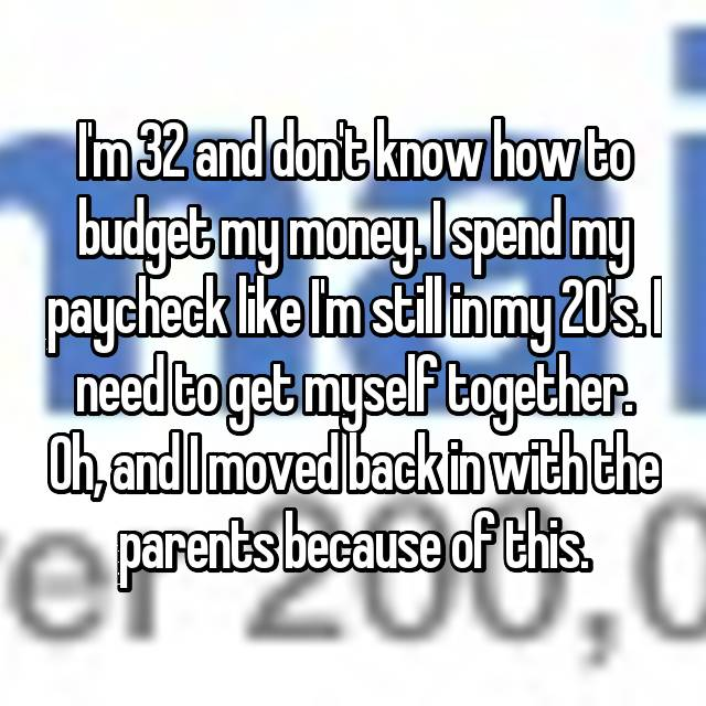 I'm 32 and don't know how to budget my money. I spend my paycheck like I'm still in my 20's. I need to get myself together. Oh, and I moved back in with the parents because of this.