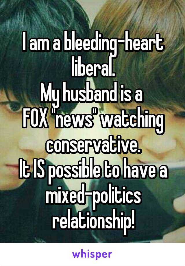 "I am a bleeding-heart liberal. My husband is a  FOX ""news"" watching conservative. It IS possible to have a mixed-politics relationship!"