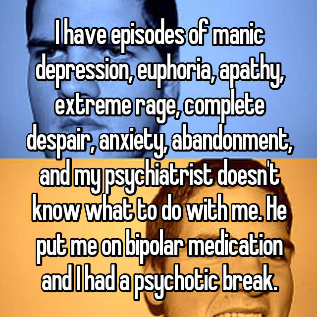 I have episodes of manic depression, euphoria, apathy, extreme rage, complete despair, anxiety, abandonment, and my psychiatrist doesn't know what to do with me. He put me on bipolar medication and I had a psychotic break.