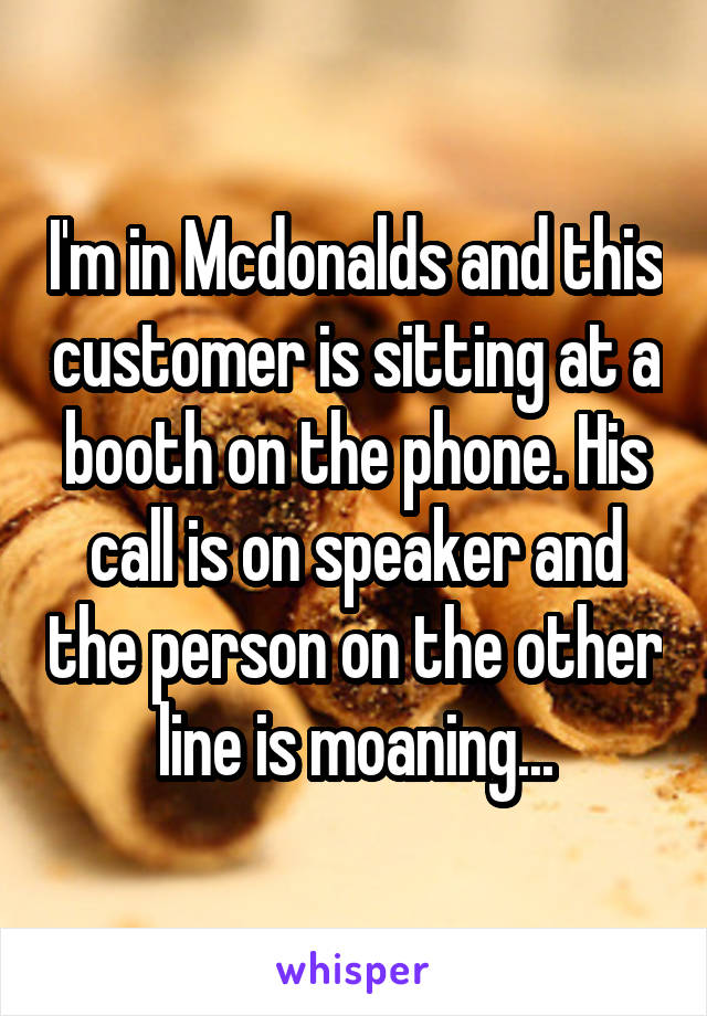 I'm in Mcdonalds and this customer is sitting at a booth on the phone. His call is on speaker and the person on the other line is moaning...