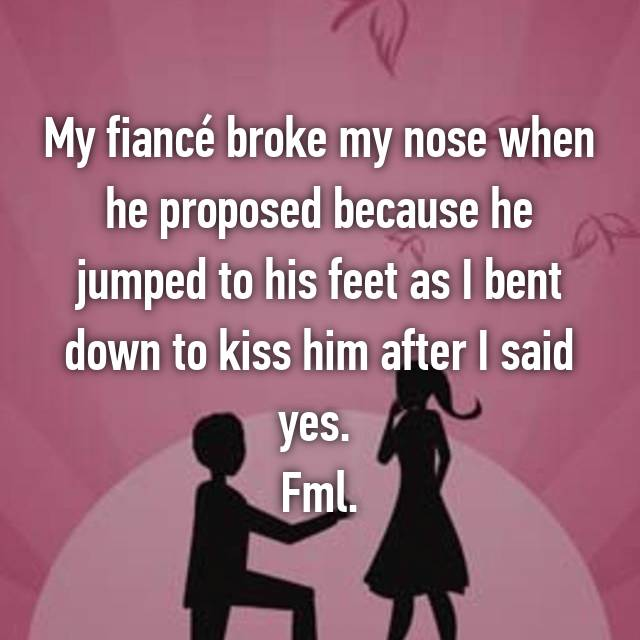 My fiancé broke my nose when he proposed because he jumped to his feet as I bent down to kiss him after I said yes.  Fml.