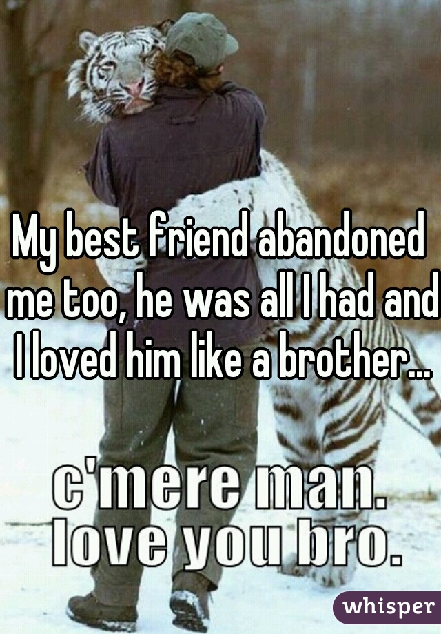 My best friend abandoned me too, he was all I had and I loved him like