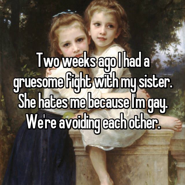 Two weeks ago I had a gruesome fight with my sister. She hates me because I'm gay. We're avoiding each other.