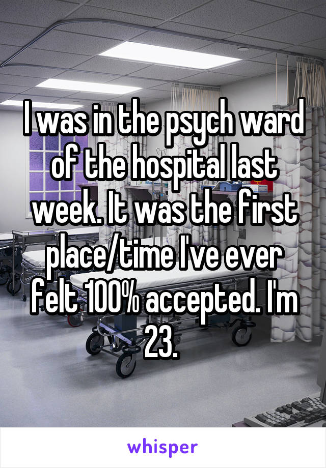 I was in the psych ward of the hospital last week. It was the first place/time I've ever felt 100% accepted. I'm 23.