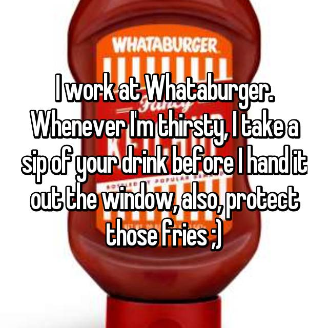 I work at Whataburger. Whenever I'm thirsty, I take a sip of your drink before I hand it out the window, also, protect those fries ;)