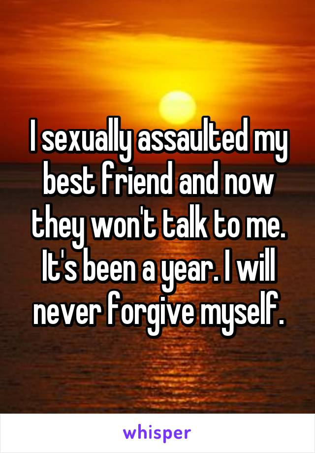 I sexually assaulted my best friend and now they won't talk to me. It's been a year. I will never forgive myself.