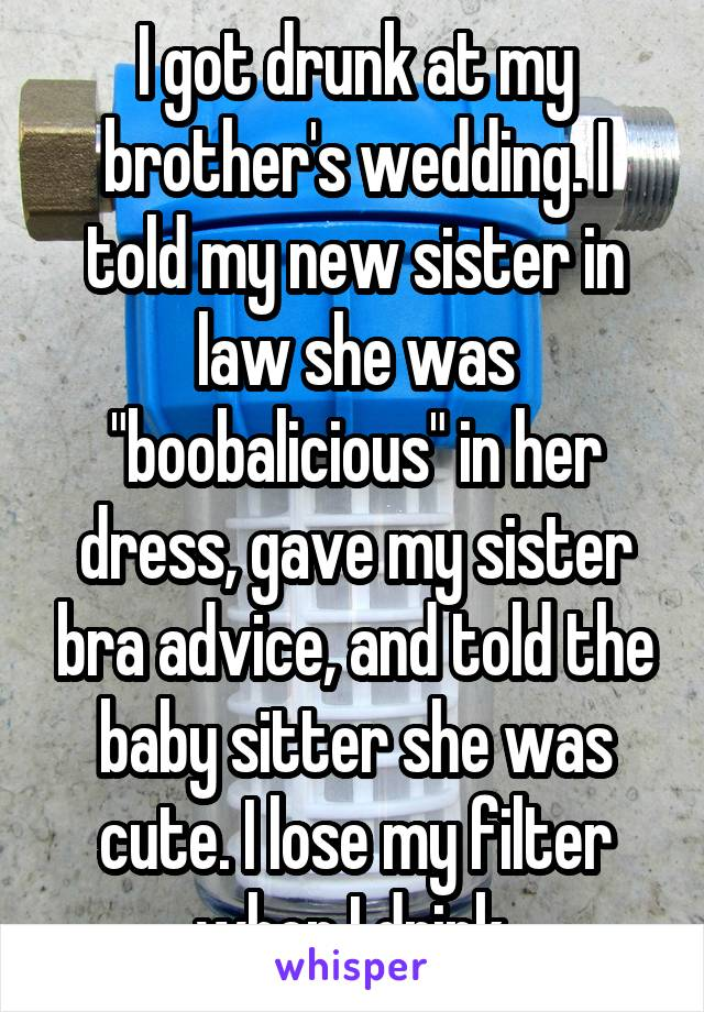 """I got drunk at my brother's wedding. I told my new sister in law she was """"boobalicious"""" in her dress, gave my sister bra advice, and told the baby sitter she was cute. I lose my filter when I drink."""