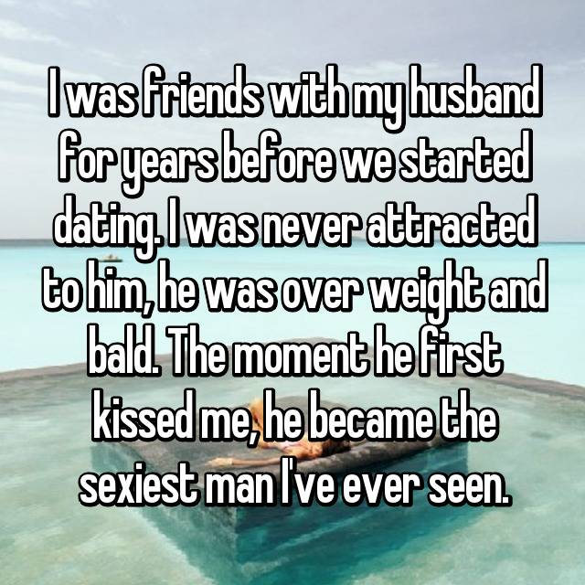 I was friends with my husband for years before we started dating. I was never attracted to him, he was over weight and bald. The moment he first kissed me, he became the sexiest man I've ever seen.