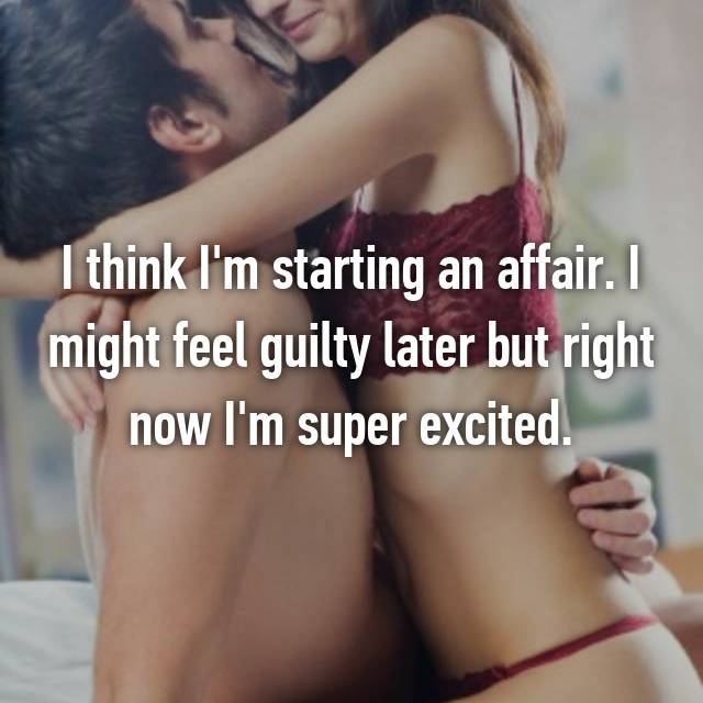 I think I'm starting an affair. I might feel guilty later but right now I'm super excited.