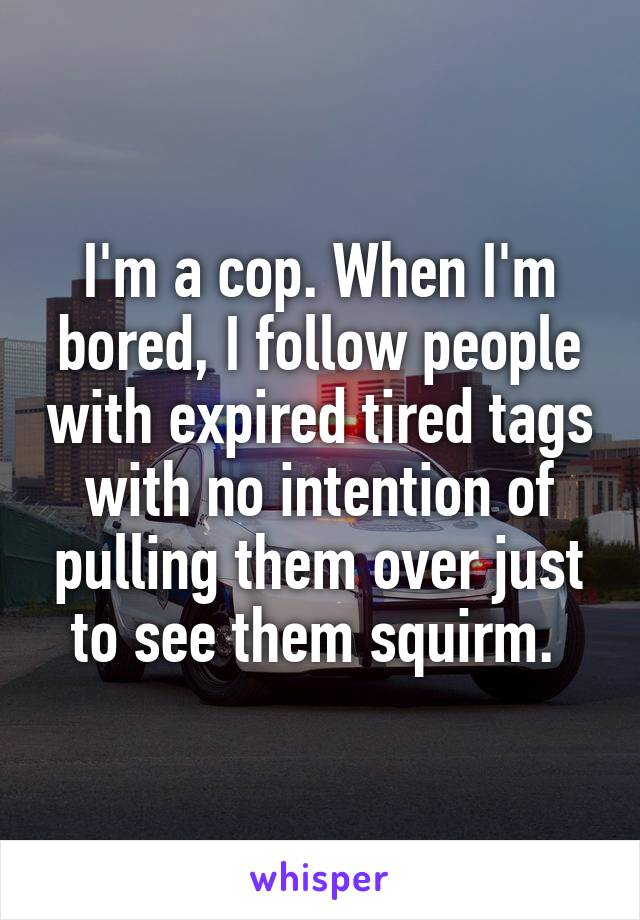 I'm a cop. When I'm bored, I follow people with expired tired tags with no intention of pulling them over just to see them squirm.