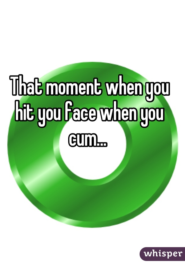 That moment when you hit you face when you cum...