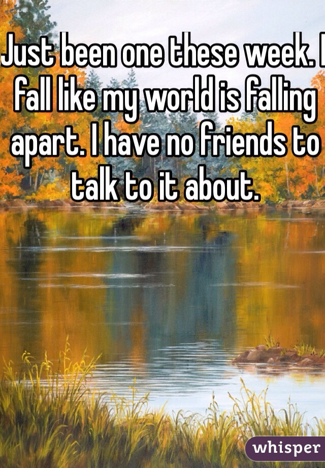 Just been one these week. I fall like my world is falling apart. I have no friends to talk to it about.