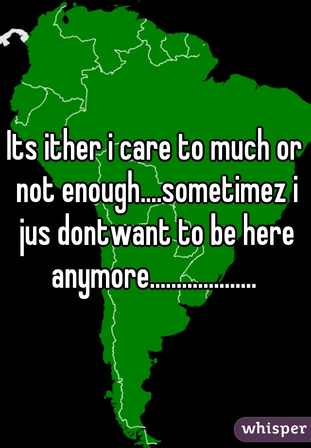 Its ither i care to much or not enough....sometimez i jus dontwant to be here anymore....................