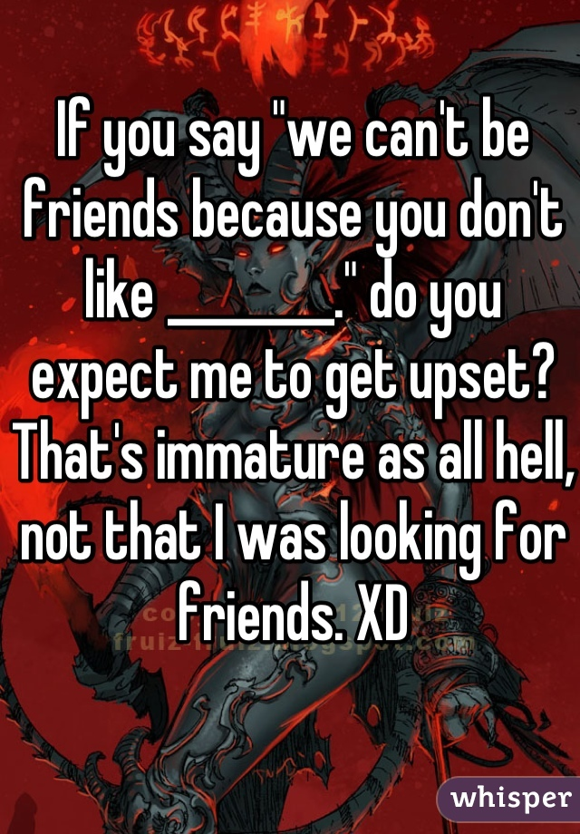 """If you say """"we can't be friends because you don't like ________."""" do you expect me to get upset? That's immature as all hell, not that I was looking for friends. XD"""