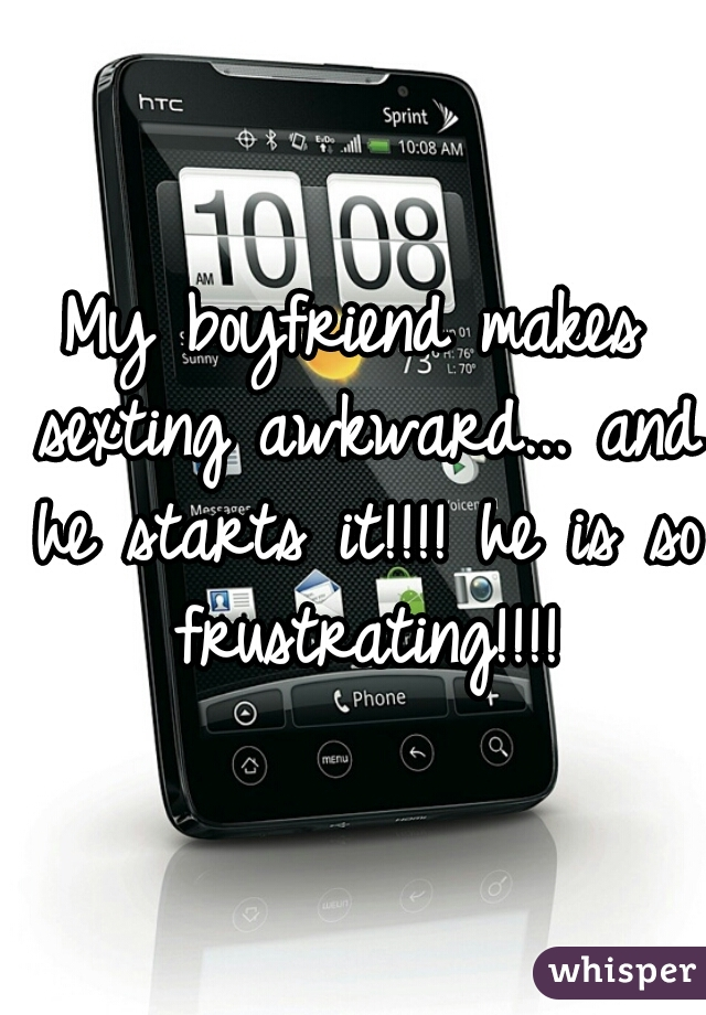 My boyfriend makes sexting awkward... and he starts it!!!! he is so frustrating!!!!