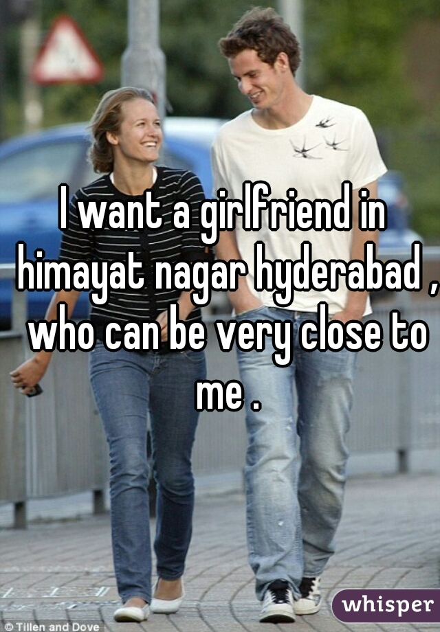 I want a girlfriend in himayat nagar hyderabad , who can be very close to me .