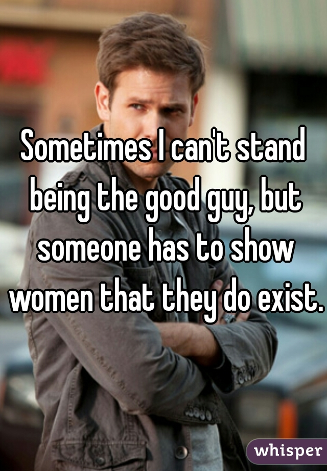 Sometimes I can't stand being the good guy, but someone has to show women that they do exist.