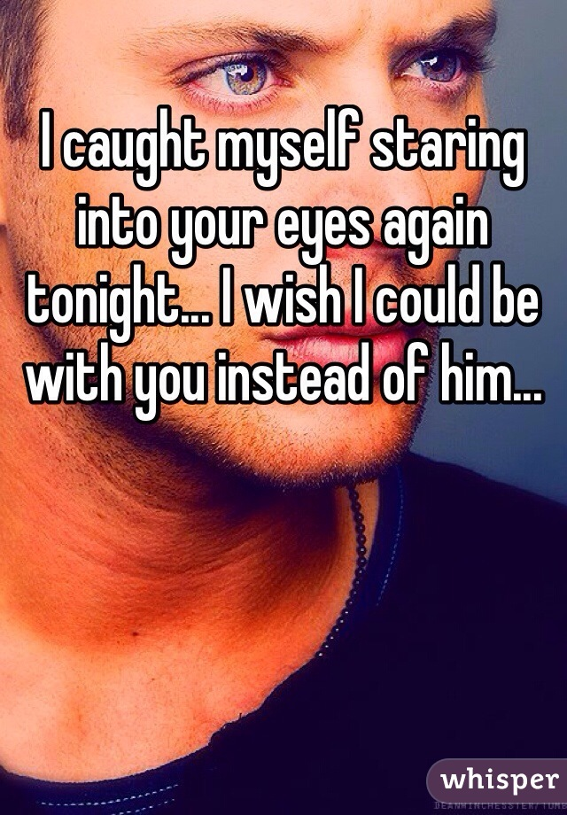 I caught myself staring into your eyes again tonight... I wish I could be with you instead of him...