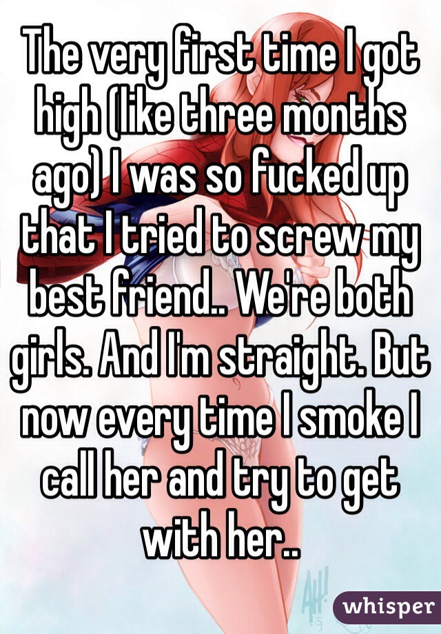 The very first time I got high (like three months ago) I was so fucked up that I tried to screw my best friend.. We're both girls. And I'm straight. But now every time I smoke I call her and try to get with her..