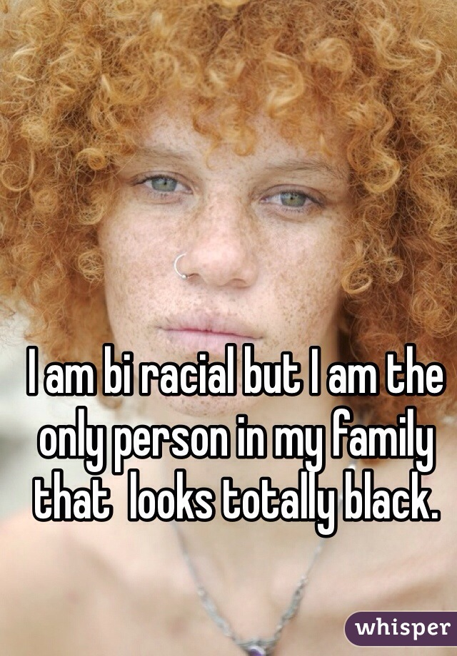 I am bi racial but I am the only person in my family that  looks totally black.