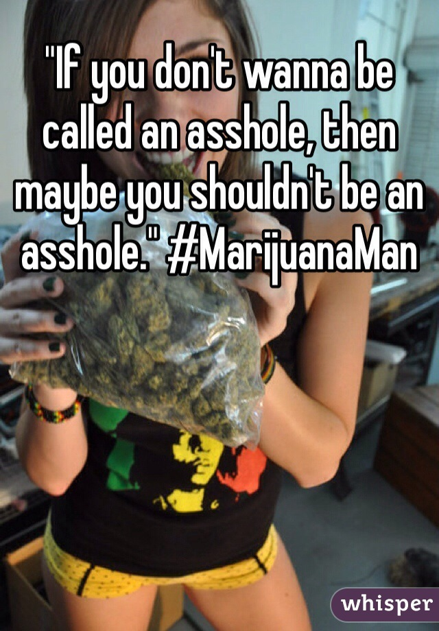 """If you don't wanna be called an asshole, then maybe you shouldn't be an asshole."" #MarijuanaMan"