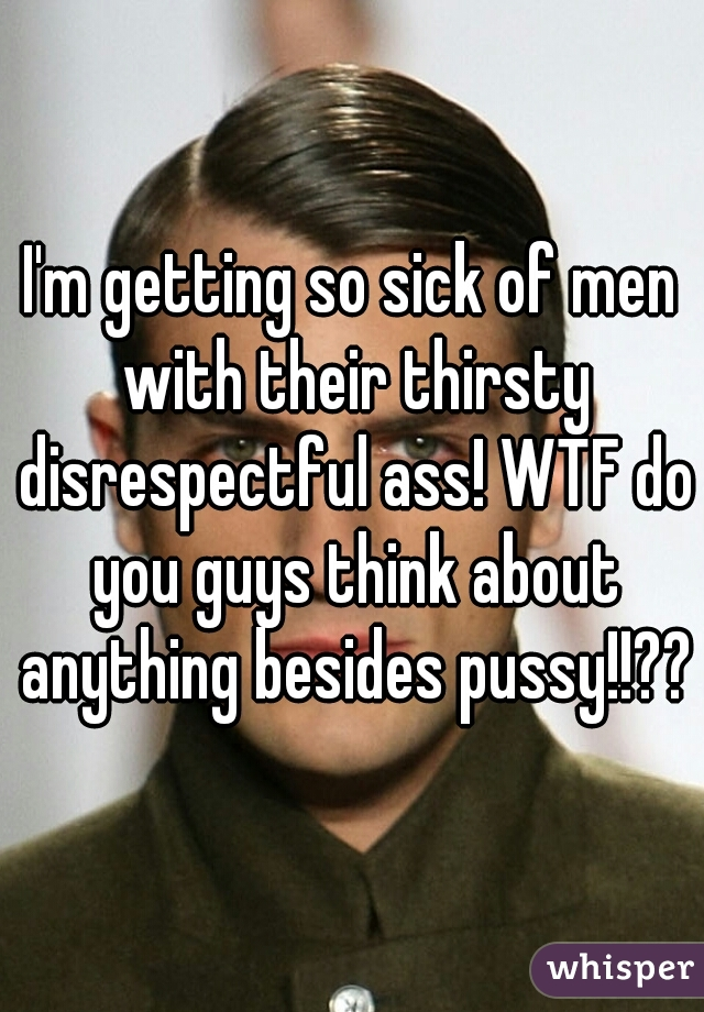I'm getting so sick of men with their thirsty disrespectful ass! WTF do you guys think about anything besides pussy!!??