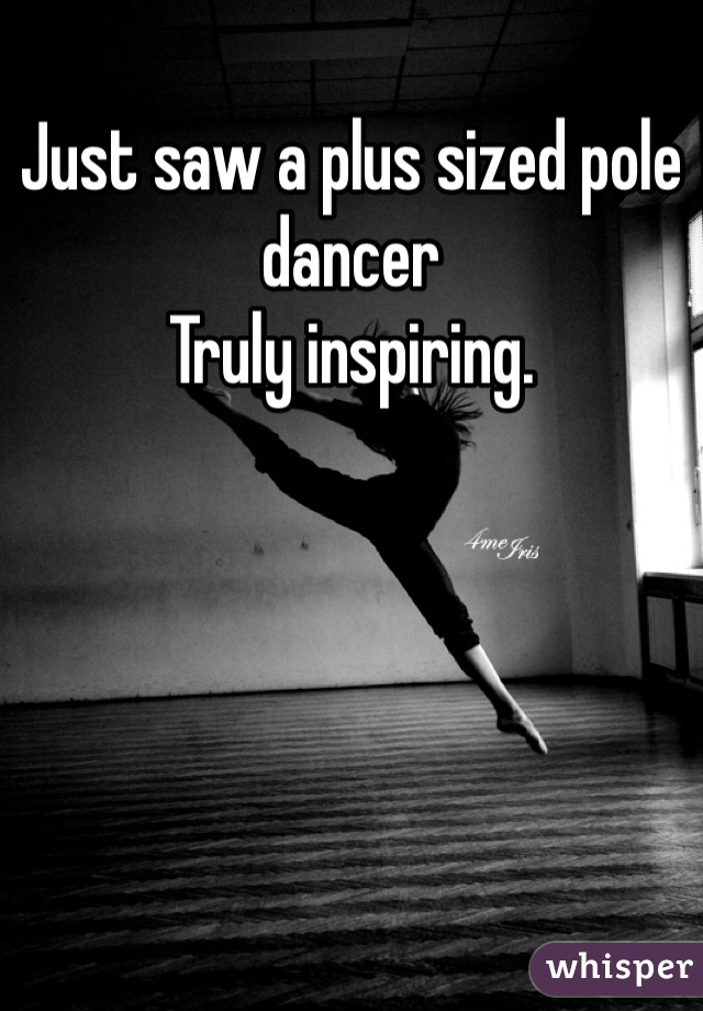 Just saw a plus sized pole dancer Truly inspiring.