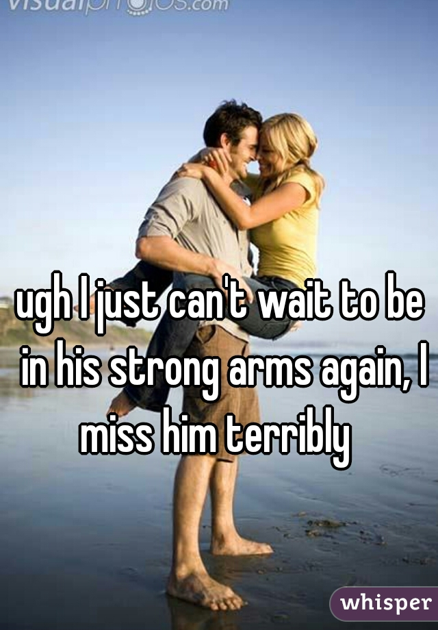 ugh I just can't wait to be in his strong arms again, I miss him terribly