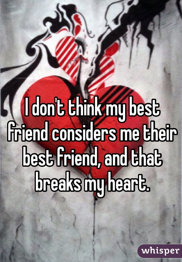 I don't think my best friend considers me their best friend, and that breaks my heart.