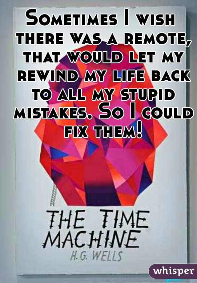 Sometimes I wish there was a remote, that would let my rewind my life back to all my stupid mistakes. So I could fix them!