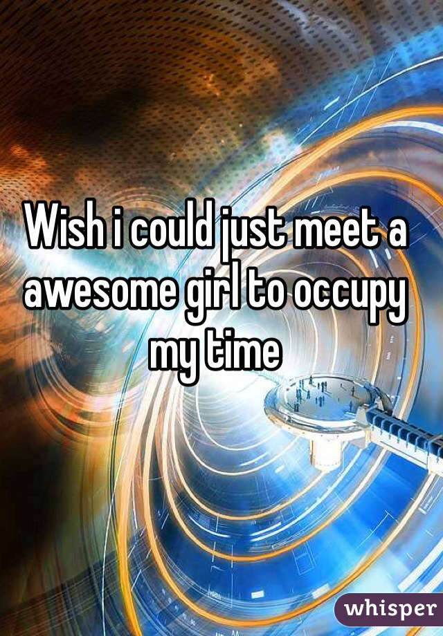 Wish i could just meet a awesome girl to occupy my time