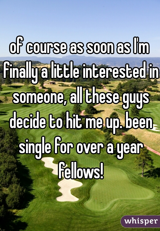 of course as soon as I'm finally a little interested in someone, all these guys decide to hit me up. been single for over a year fellows!