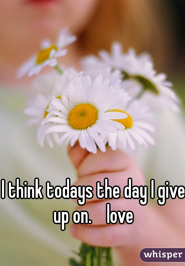 I think todays the day I give up on.    love