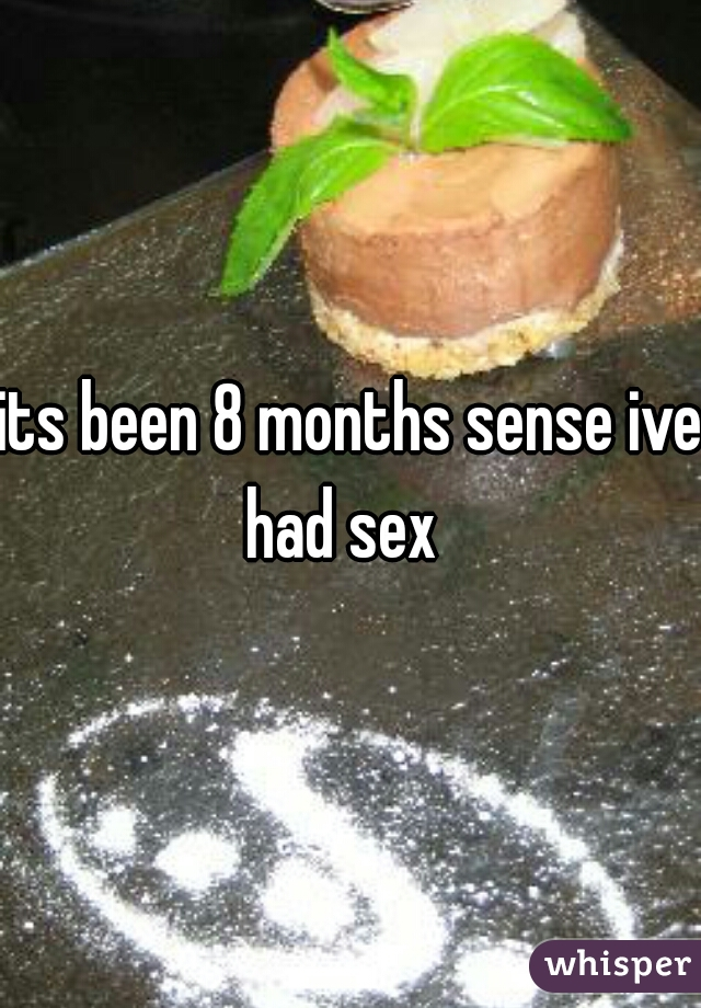 its been 8 months sense ive had sex