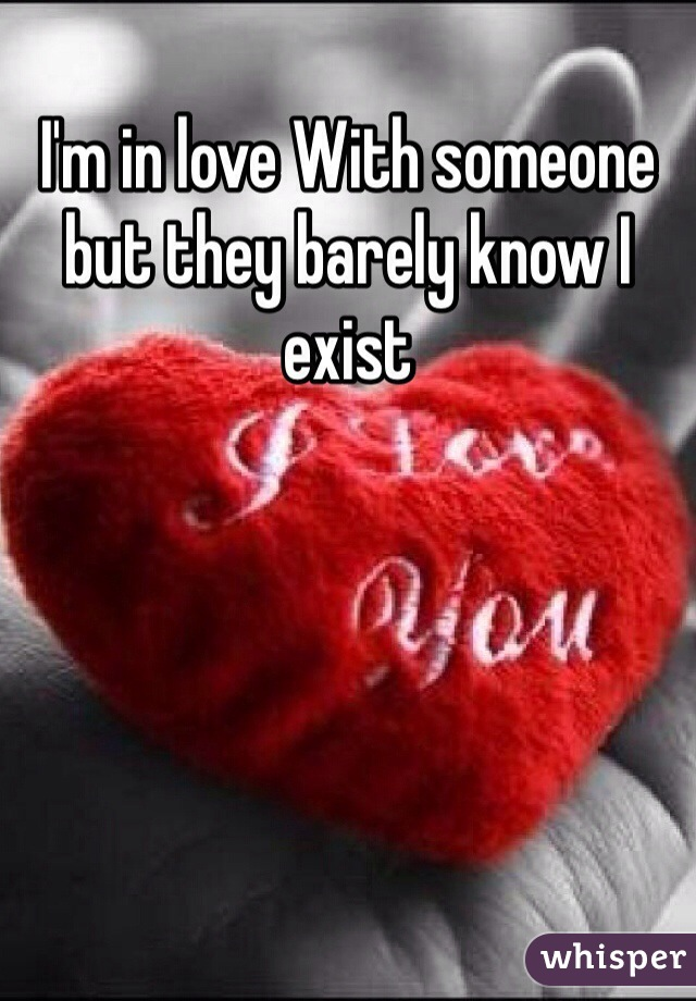 I'm in love With someone but they barely know I exist