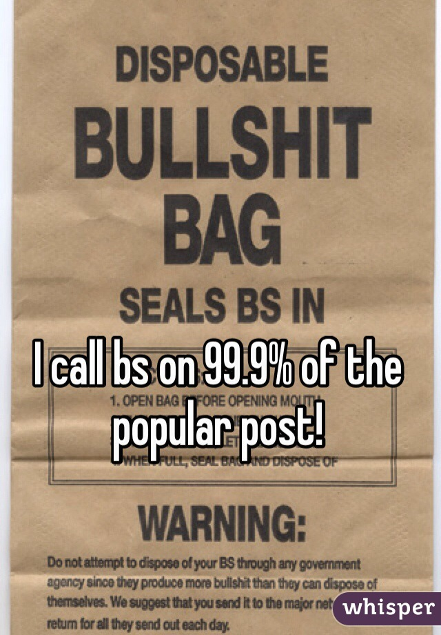 I call bs on 99.9% of the popular post!