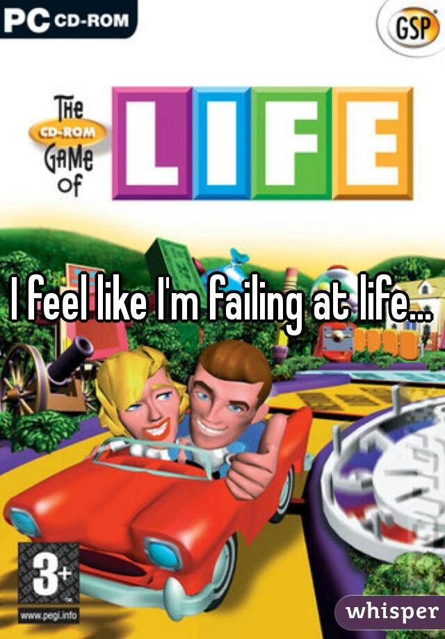 I feel like I'm failing at life...